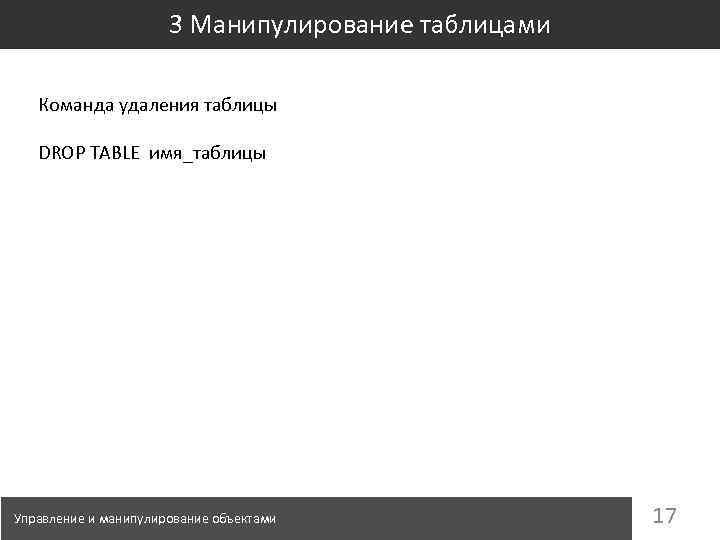 3 Манипулирование таблицами Команда удаления таблицы DROP TABLE имя_таблицы Управление и манипулирование объектами 17