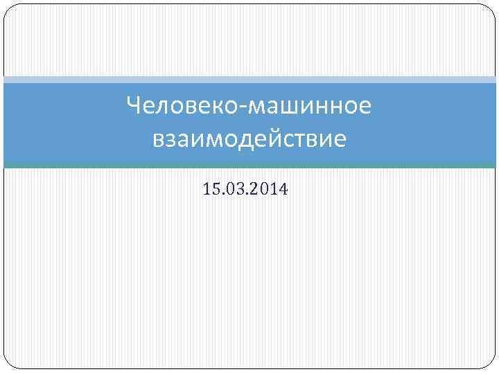 Человеко-машинное взаимодействие 15. 03. 2014