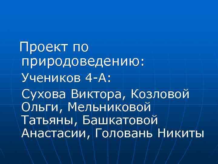 Проект по природоведению: Учеников 4 А: Сухова Виктора, Козловой Ольги, Мельниковой Татьяны, Башкатовой