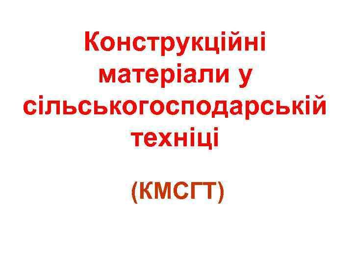 Конструкційні матеріали у сільськогосподарській техніці (КМСГТ)