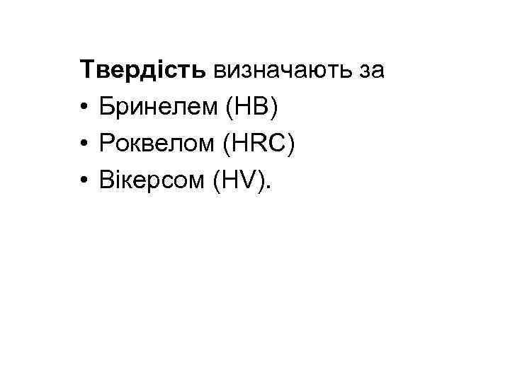 Твердість визначають за • Бринелем (НВ) • Роквелом (HRC) • Вікерсом (HV).