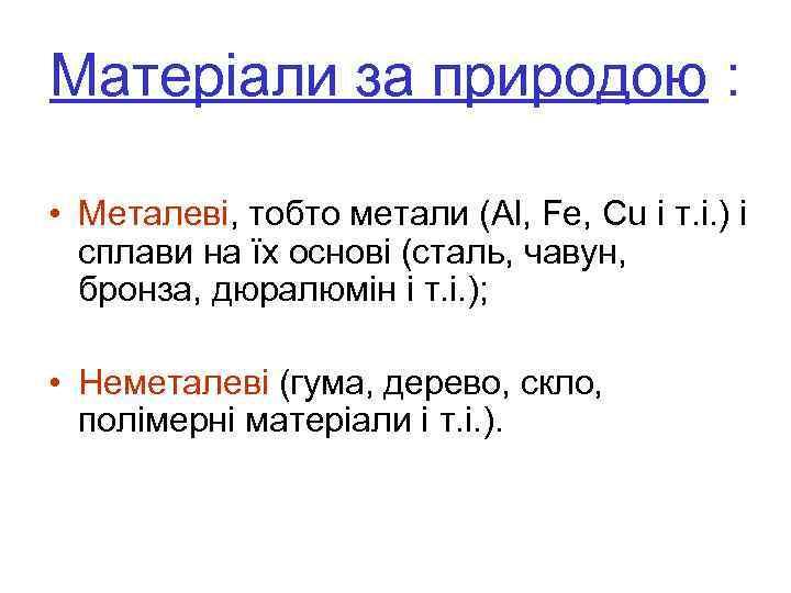 Матеріали за природою : • Металеві, тобто метали (Al, Fe, Cu і т. і.