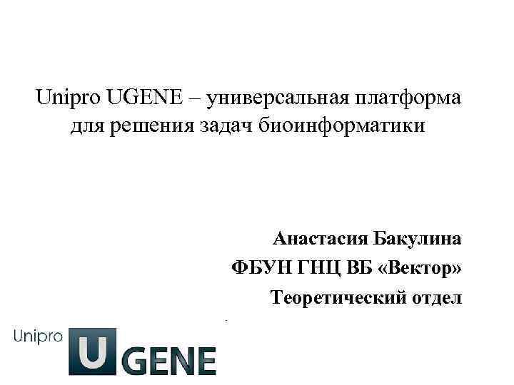Unipro UGENE – универсальная платформа для решения задач биоинформатики Анастасия Бакулина ФБУН ГНЦ ВБ
