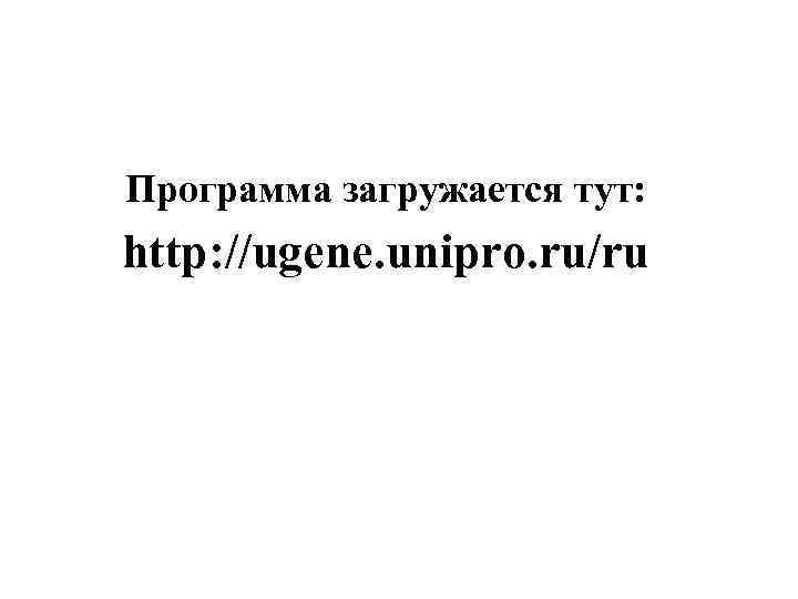 Программа загружается тут: http: //ugene. unipro. ru/ru Unipro UGENE project