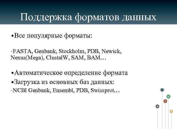 Поддержка форматов данных • Все популярные форматы: –FASTA, Genbank, Stockholm, PDB, Newick, Nexus(Mega), Clustal.
