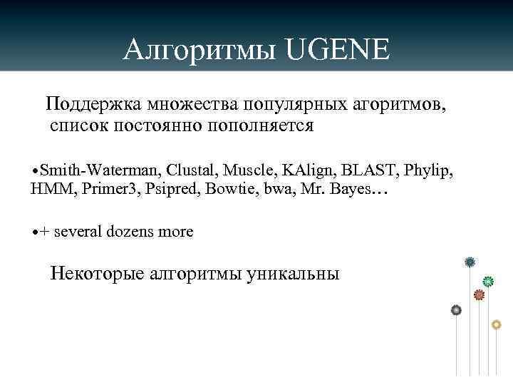 Алгоритмы UGENE Поддержка множества популярных агоритмов, список постоянно пополняется • Smith-Waterman, Clustal, Muscle, KAlign,