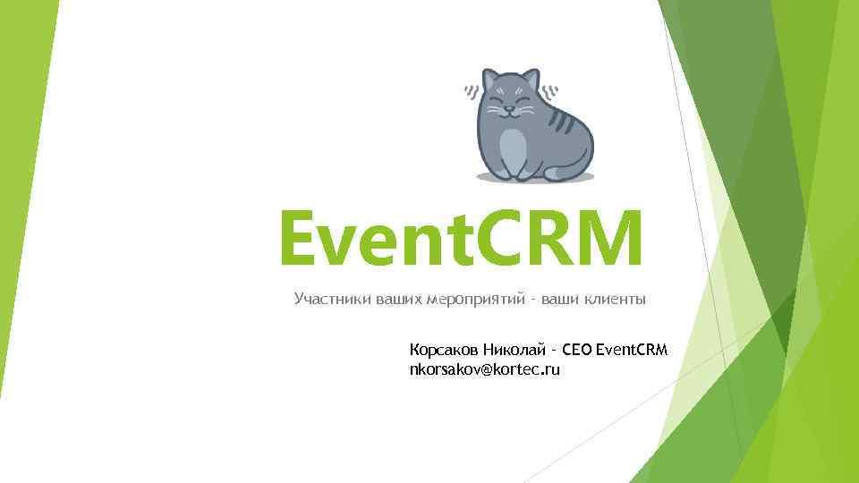 Event. CRM Участники ваших мероприятий – ваши клиенты Корсаков Николай – CEO Event. CRM