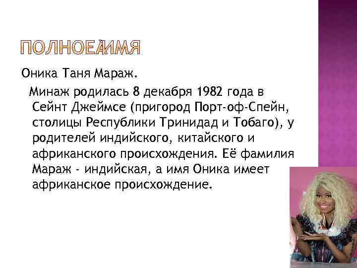 Оника Таня Мараж. Минаж родилась 8 декабря 1982 года в Сейнт Джеймсе (пригород Порт-оф-Спейн,