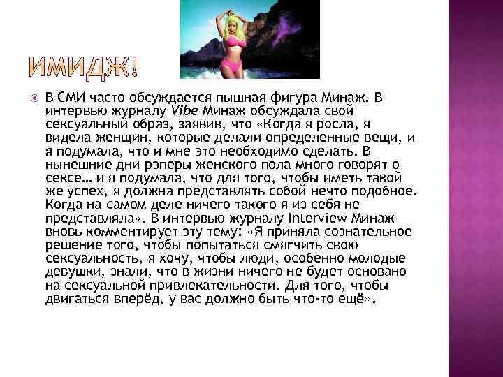 В СМИ часто обсуждается пышная фигура Минаж. В интервью журналу Vibe Минаж обсуждала
