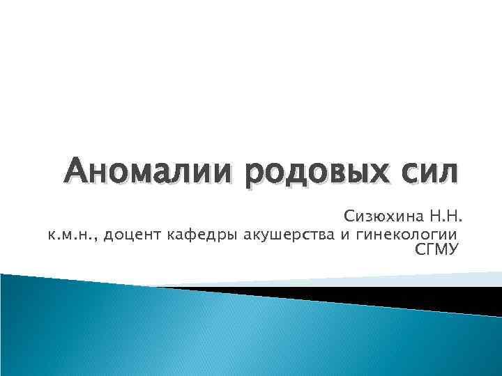 Аномалии родовых сил Сизюхина Н. Н. к. м. н. , доцент кафедры акушерства и