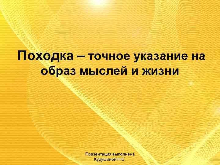 Походка – точное указание на образ мыслей и жизни Презентация выполнена Курушиной Н. Е.