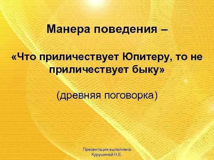 Манера поведения – «Что приличествует Юпитеру, то не приличествует быку» (древняя поговорка) Презентация выполнена