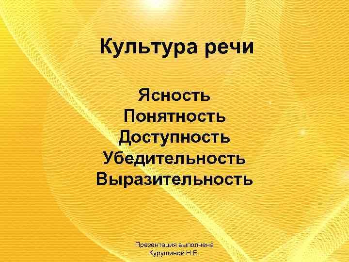 Культура речи Ясность Понятность Доступность Убедительность Выразительность Презентация выполнена Курушиной Н. Е.