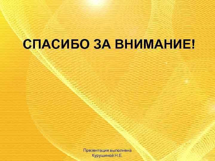 СПАСИБО ЗА ВНИМАНИЕ! Презентация выполнена Курушиной Н. Е.