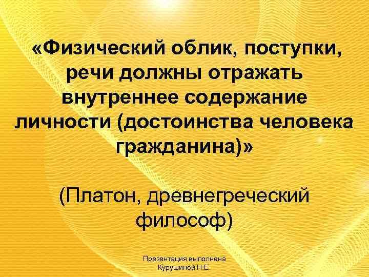 «Физический облик, поступки, речи должны отражать внутреннее содержание личности (достоинства человека гражданина)» (Платон,