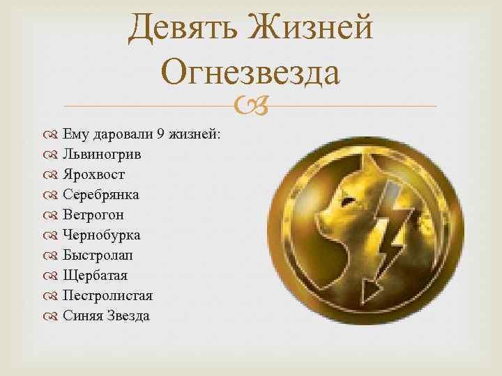 Девять Жизней Огнезвезда Ему даровали 9 жизней: Львиногрив Ярохвост Серебрянка Ветрогон Чернобурка Быстролап Щербатая