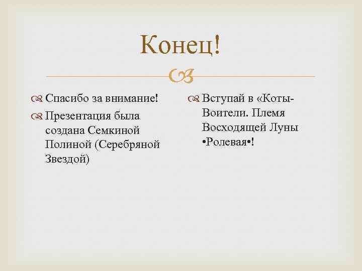 Конец! Спасибо за внимание! Презентация была создана Семкиной Полиной (Серебряной Звездой) Вступай в «Коты.