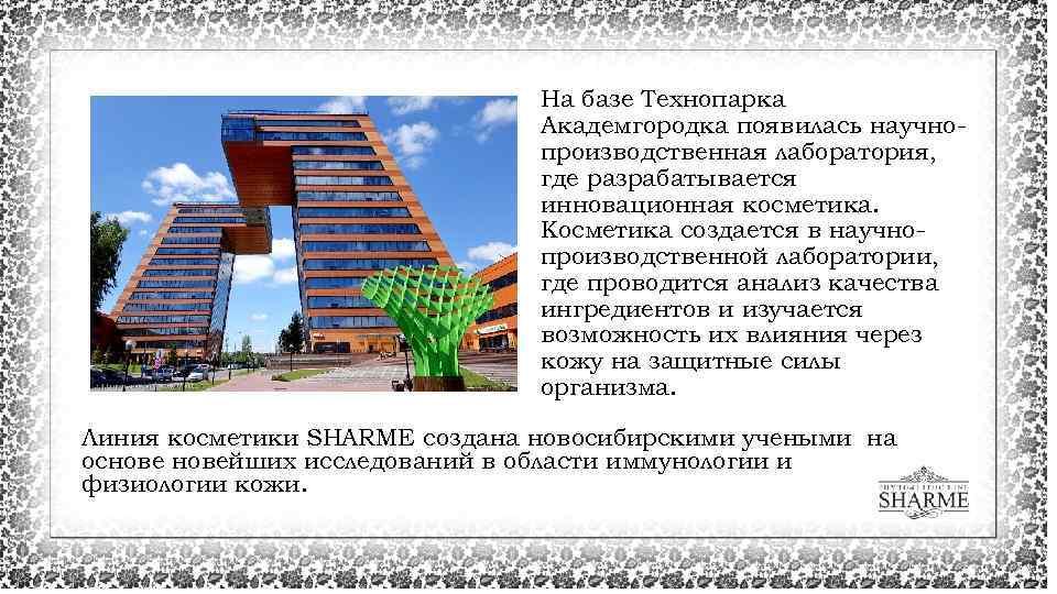 На базе Теxнопарка Академгородка появилась научнопроизводственная лаборатория, где разрабатывается инновационная косметика. Косметика создается в