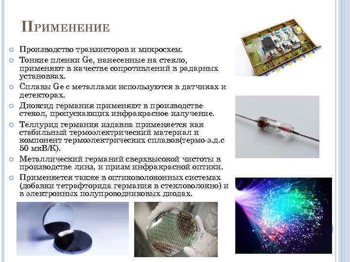 ПРИМЕНЕНИЕ Производство транзисторов и микросхем. Тонкие пленки Ge, нанесенные на стекло, применяют в качестве
