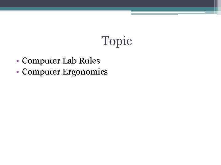 Topic • Computer Lab Rules • Computer Ergonomics