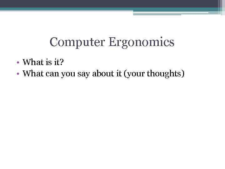 Computer Ergonomics • What is it? • What can you say about it