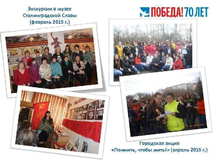 Экскурсии в музее Сталинградской Славы (февраль 2015 г. ) Городская акция «Помнить, чтобы жить!»