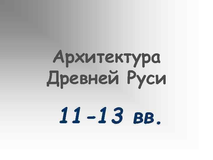 Архитектура Древней Руси 11 -13 вв.