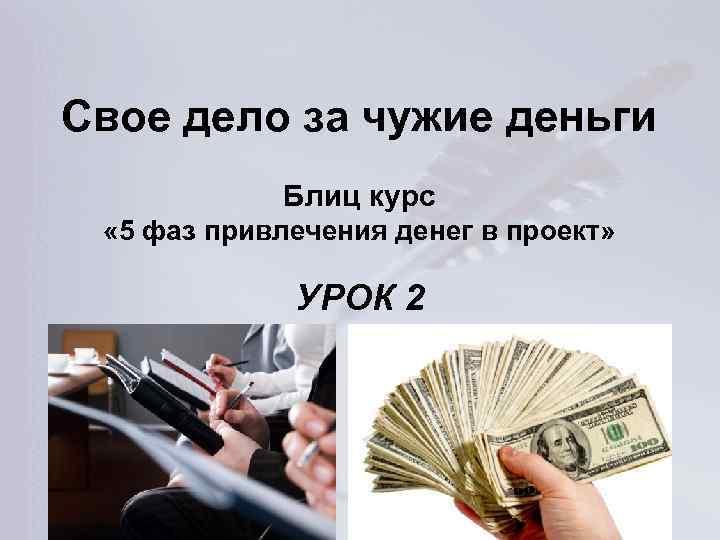 Свое дело за чужие деньги Блиц курс « 5 фаз привлечения денег в проект»