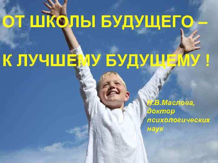 ОТ ШКОЛЫ БУДУЩЕГО – К ЛУЧШЕМУ БУДУЩЕМУ ! Н. В. Маслова, доктор психологических наук