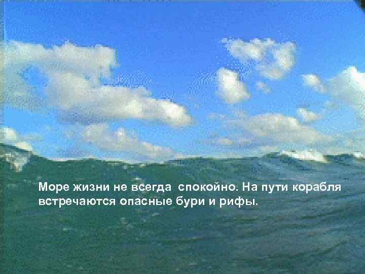Море жизни не всегда спокойно. На пути корабля встречаются опасные бури и рифы.