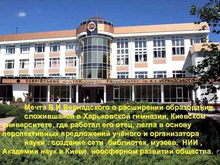 Мечта В. И. Вернадского о расширении образования, сложившаяся в Харьковской гимназии, Киевском университете, где