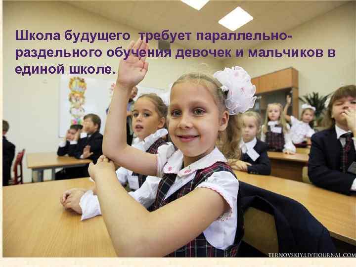 Школа будущего требует параллельнораздельного обучения девочек и мальчиков в единой школе.