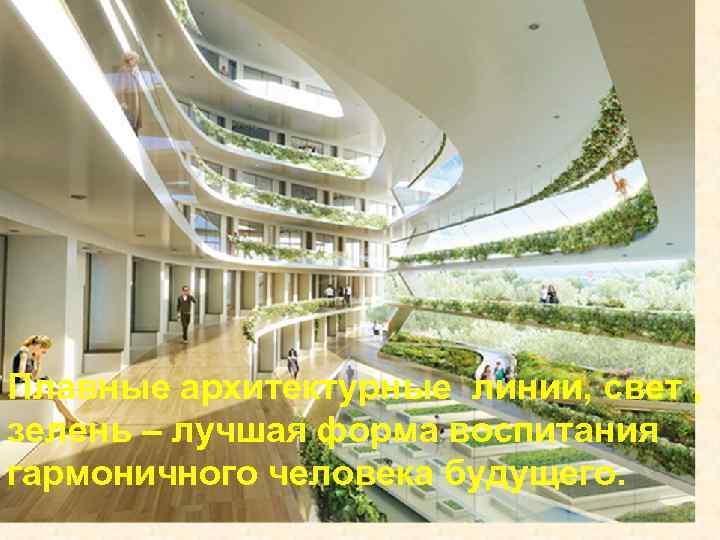 Плавные архитектурные линии, свет , зелень – лучшая форма воспитания гармоничного человека будущего.