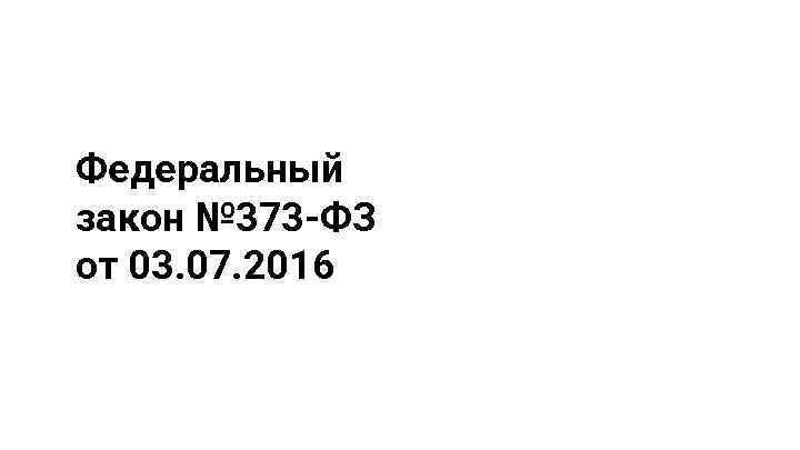 Федеральный закон № 373 -ФЗ от 03. 07. 2016