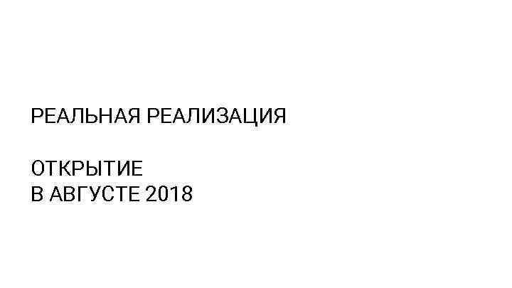 РЕАЛЬНАЯ РЕАЛИЗАЦИЯ ОТКРЫТИЕ В АВГУСТЕ 2018