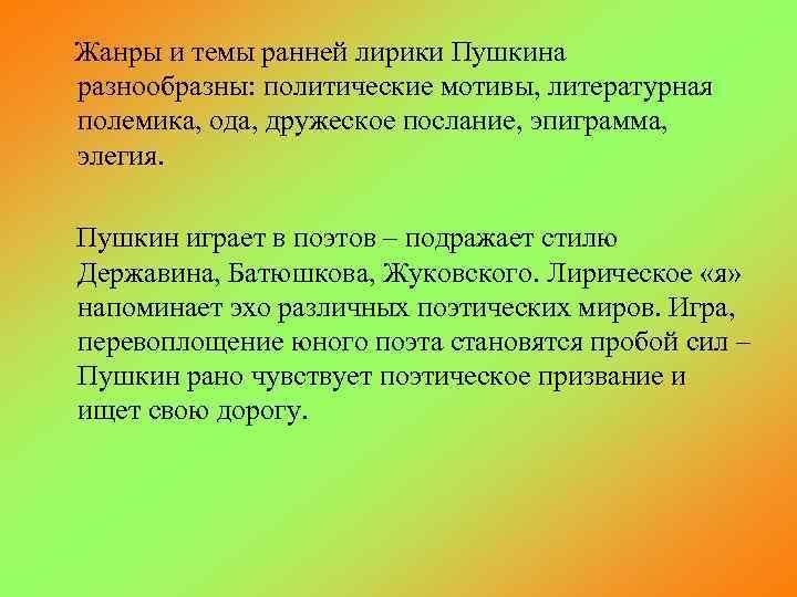 Жанры и темы ранней лирики Пушкина разнообразны: политические мотивы, литературная полемика, ода, дружеское послание,