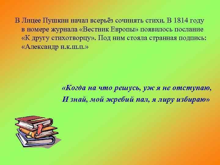 В Лицее Пушкин начал всерьёз сочинять стихи. В 1814 году в номере журнала «Вестник