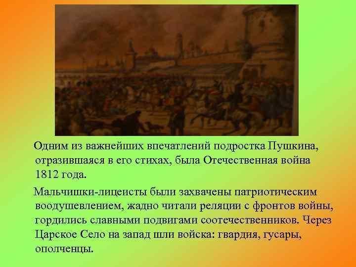 Одним из важнейших впечатлений подростка Пушкина, отразившаяся в его стихах, была Отечественная война 1812
