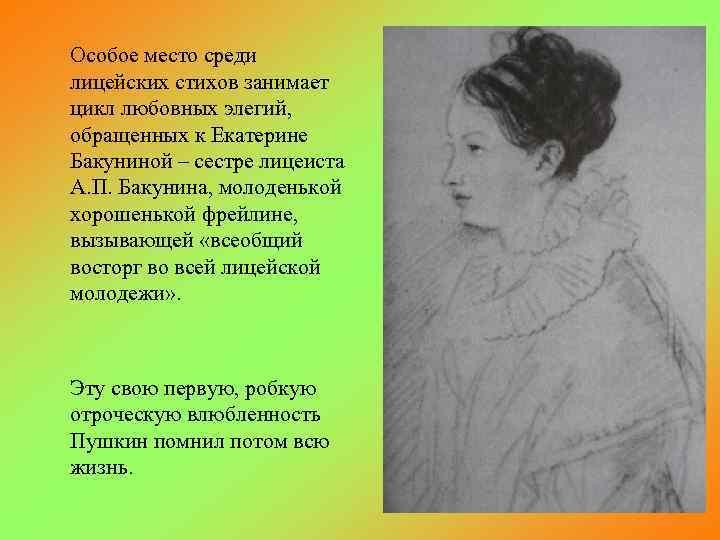 Особое место среди лицейских стихов занимает цикл любовных элегий, обращенных к Екатерине Бакуниной –