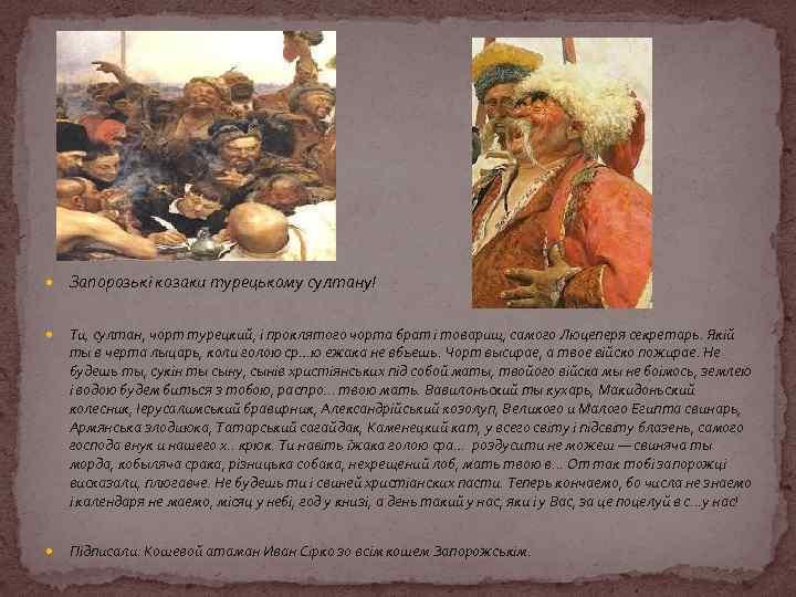 Запорозькі козаки турецькому султану! Ти, султан, чорт турецкий, і проклятого чорта брат і