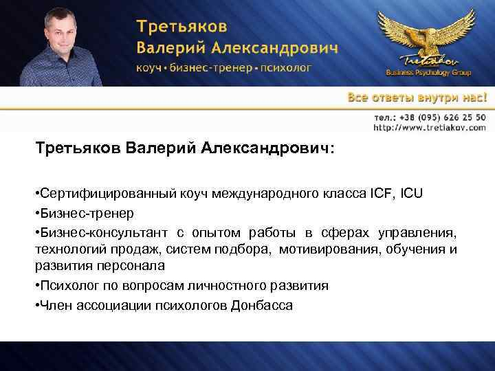 Третьяков Валерий Александрович: • Сертифицированный коуч международного класса ICF, ICU • Бизнес-тренер • Бизнес-консультант