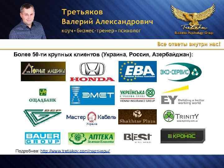 Более 50 -ти крупных клиентов (Украина, Россия, Азербайджан): Подробнее: http: //www. tretiakov. com/партнеры/