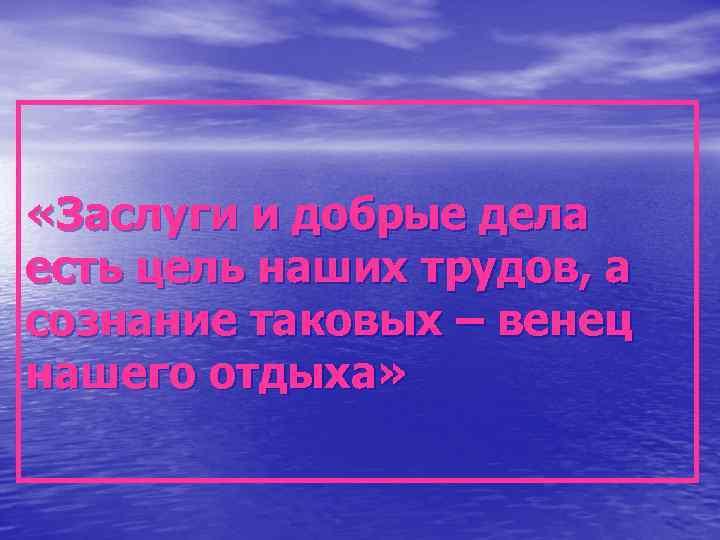 «Заслуги и добрые дела есть цель наших трудов, а сознание таковых – венец