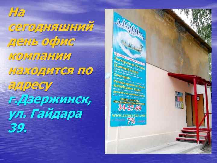 На сегодняшний день офис компании находится по адресу г. Дзержинск, ул. Гайдара 39.