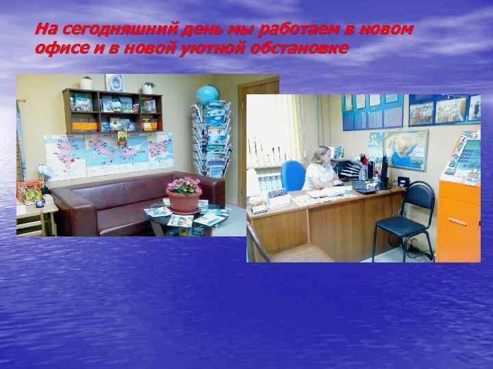 На сегодняшний день мы работаем в новом офисе и в новой уютной обстановке