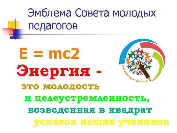 Эмблема Совета молодых педагогов E = mc 2 Энергия - это молодость и целеустремленность,