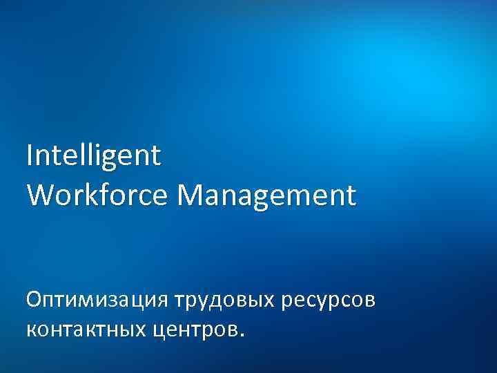 Intelligent Workforce Management Оптимизация трудовых ресурсов контактных центров.