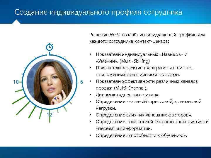 Создание индивидуального профиля сотрудника Решение WFM создаёт индивидуальный профиль для каждого сотрудника контакт-центра: •