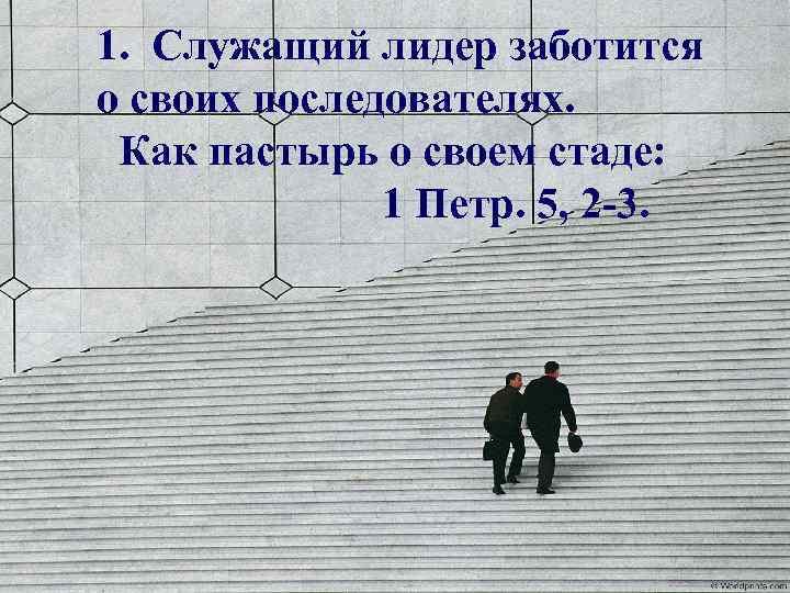 1. Служащий лидер заботится о своих последователях. Как пастырь о своем стаде: 1 Петр.