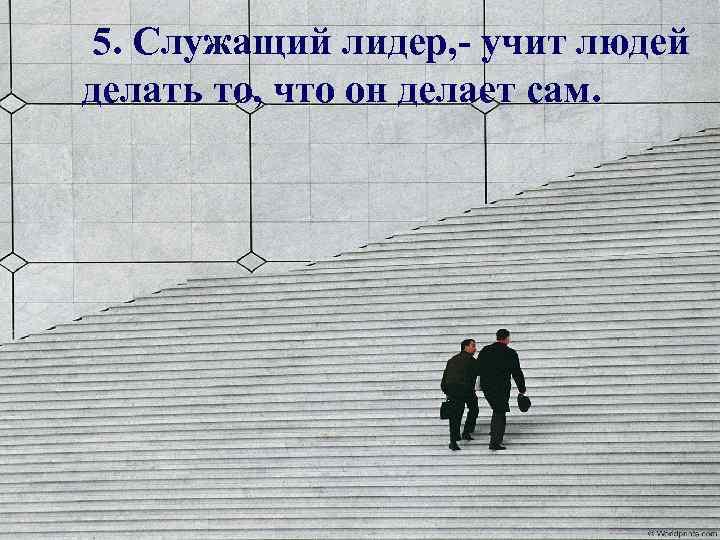 5. Служащий лидер, - учит людей делать то, что он делает сам.